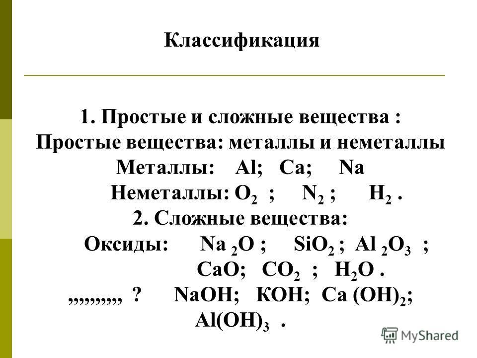 Классификация 1. Простые и сложные вещества : Простые вещества: металлы и неметаллы Металлы: Аl; Ca; Na Неметаллы: О 2 ; N 2 ; Н 2. 2. Сложные вещества: Оксиды: Na 2 O ; SiO 2 ; Al 2 O 3 ; СаO; СО 2 ; Н 2 О.,,,,,,,,,, ? NaOH; КОН; Ca (OH) 2 ; Al(OH)