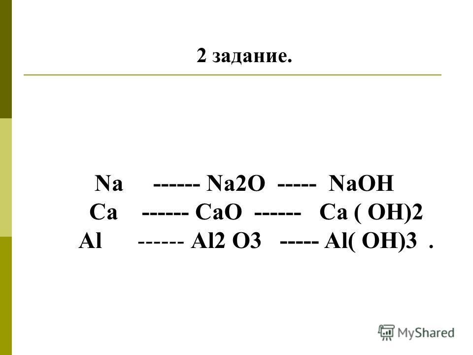 2 задание. Na ------ Na2O ----- NaOH Ca ------ CaO ------ Ca ( OH)2 Аl ------ Al2 O3 ----- Al( OH)3.