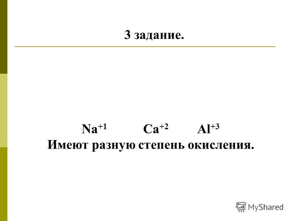 3 задание. Na +1 Ca +2 Al +3 Имеют разную степень окисления.
