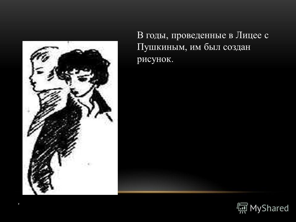 , В годы, проведенные в Лицее с Пушкиным, им был создан рисунок.