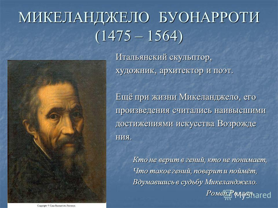МИКЕЛАНДЖЕЛО БУОНАРРОТИ (1475 – 1564) Итальянский скульптор, художник, архитектор и поэт. Ещё при жизни Микеланджело, его произведения считались наивысшими достижениями искусства Возрожде ния. Кто не верит в гений, кто не понимает, Кто не верит в ген