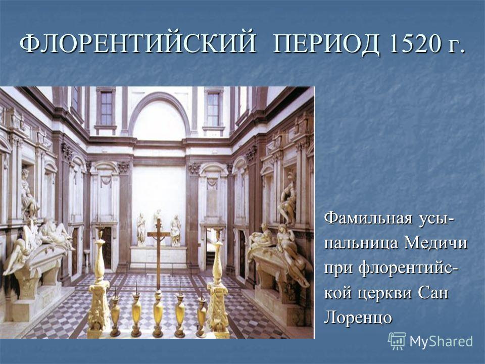 ФЛОРЕНТИЙСКИЙ ПЕРИОД 1520 г. Фамильная усы- пальница Медичи при флорентийс- кой церкви Сан Лоренцо