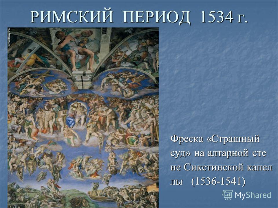 РИМСКИЙ ПЕРИОД 1534 г. Фреска «Страшный суд» на алтарной сте не Сикстинской капел лы (1536-1541)