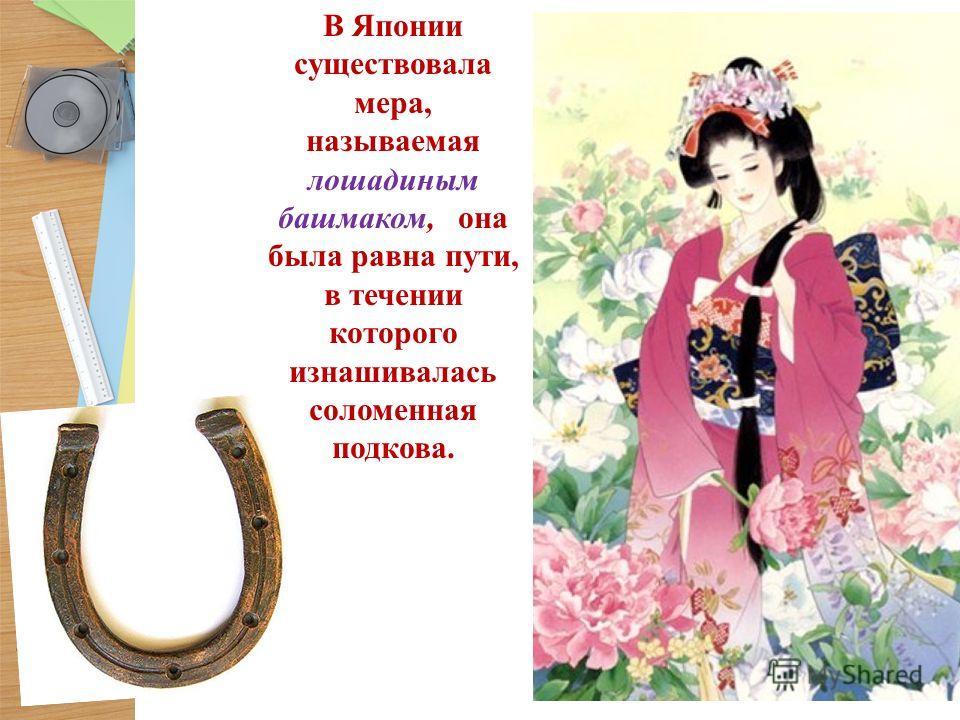 В Японии существовала мера, называемая лошадиным башмаком, она была равна пути, в течении которого изнашивалась соломенная подкова.