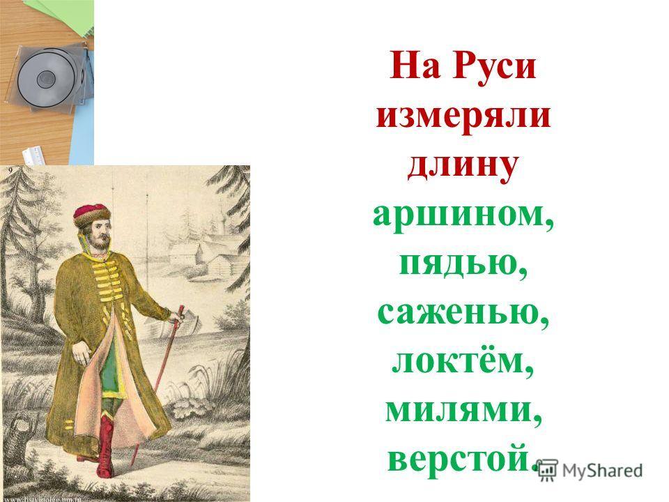 На Руси измеряли длину аршином, пядью, саженью, локтём, милями, верстой.