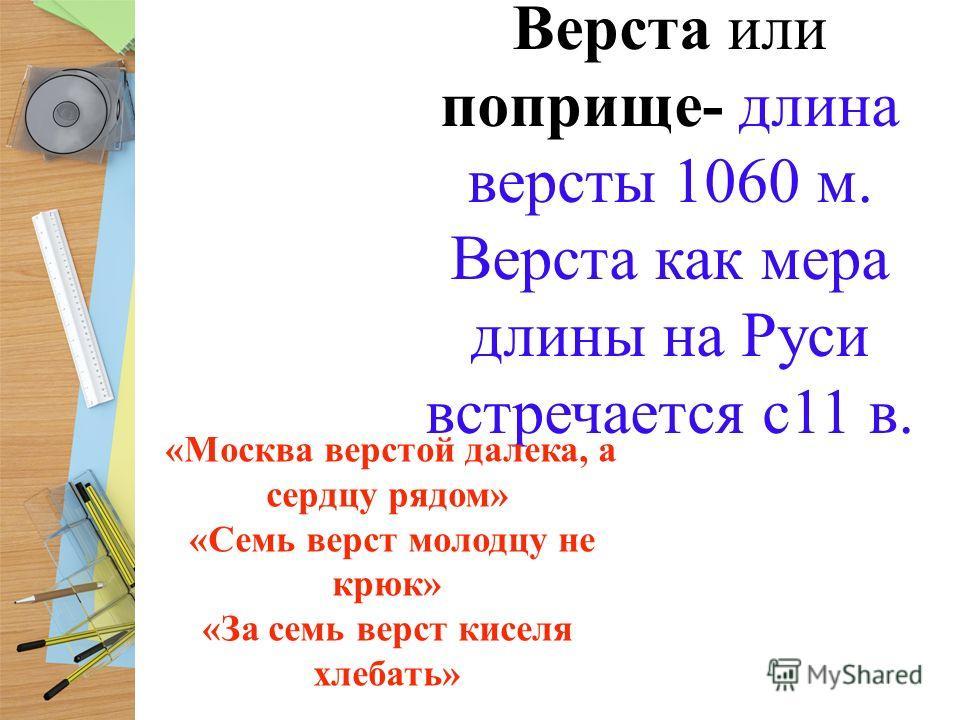 Верста или поприще- длина версты 1060 м. Верста как мера длины на Руси встречается с11 в. «Москва верстой далека, а сердцу рядом» «Семь верст молодцу не крюк» «За семь верст киселя хлебать»
