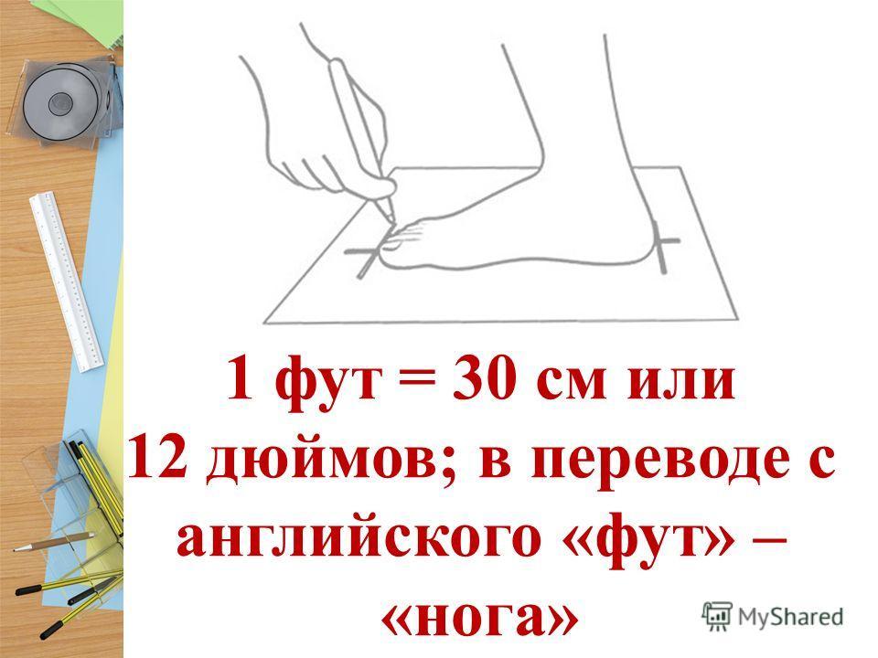 1 фут = 30 см или 12 дюймов; в переводе с английского «фут» – «нога»