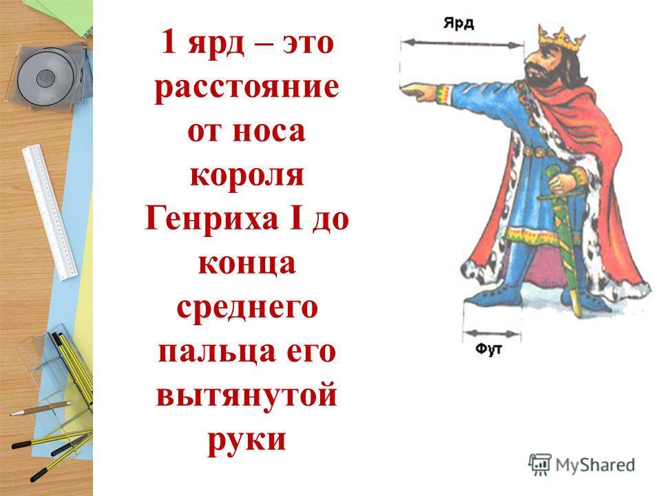 1 ярд – это расстояние от носа короля Генриха I до конца среднего пальца его вытянутой руки