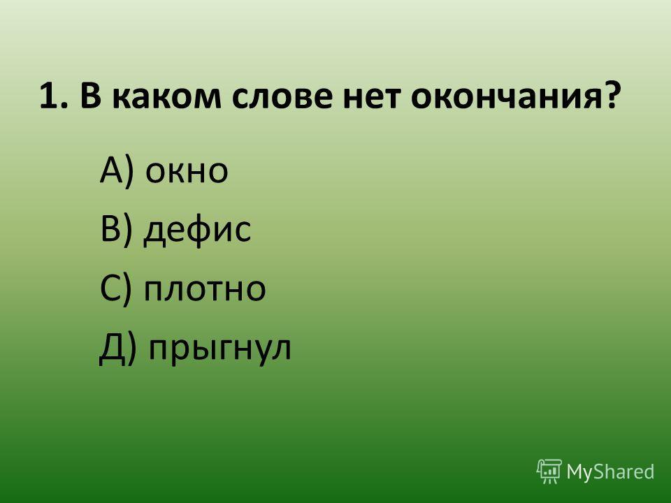 1. В каком слове нет окончания? А) окно В) дефис С) плотно Д) прыгнул