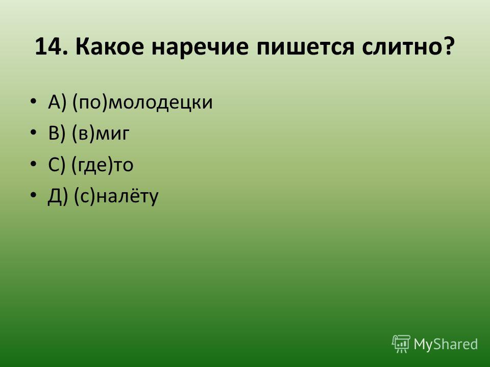 14. Какое наречие пишется слитно? А) (по)молодецки В) (в)миг С) (где)то Д) (с)налёту