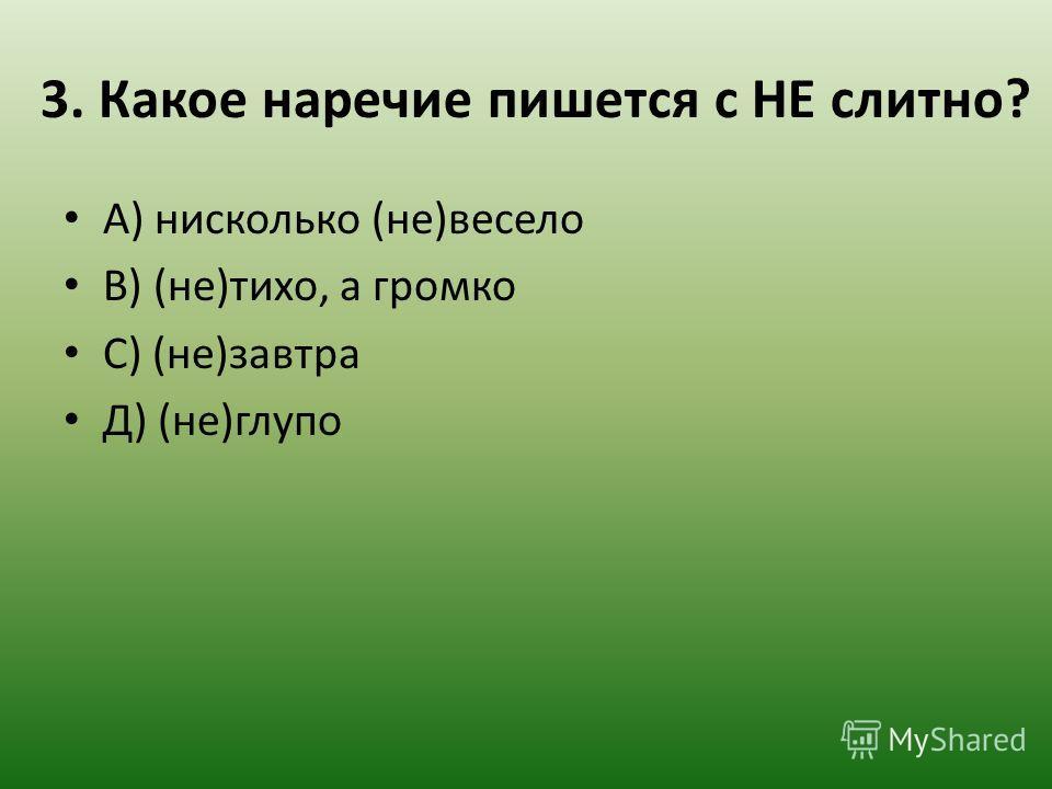 3. Какое наречие пишется с НЕ слитно? А) нисколько (не)весело В) (не)тихо, а громко С) (не)завтра Д) (не)глупо