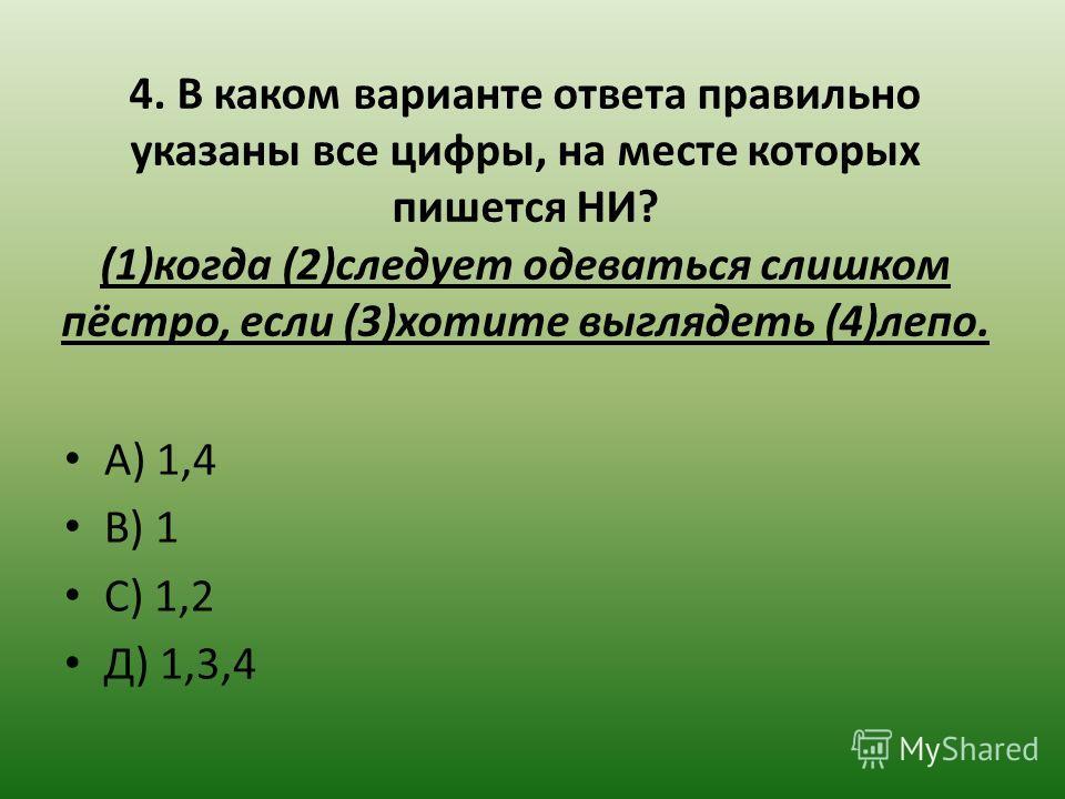 4. В каком варианте ответа правильно указаны все цифры, на месте которых пишется НИ? (1)когда (2)следует одеваться слишком пёстро, если (3)хотите выглядеть (4)лепо. А) 1,4 В) 1 С) 1,2 Д) 1,3,4
