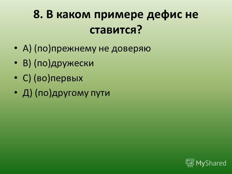 8. В каком примере дефис не ставится? А) (по)прежнему не доверяю В) (по)дружески С) (во)первых Д) (по)другому пути