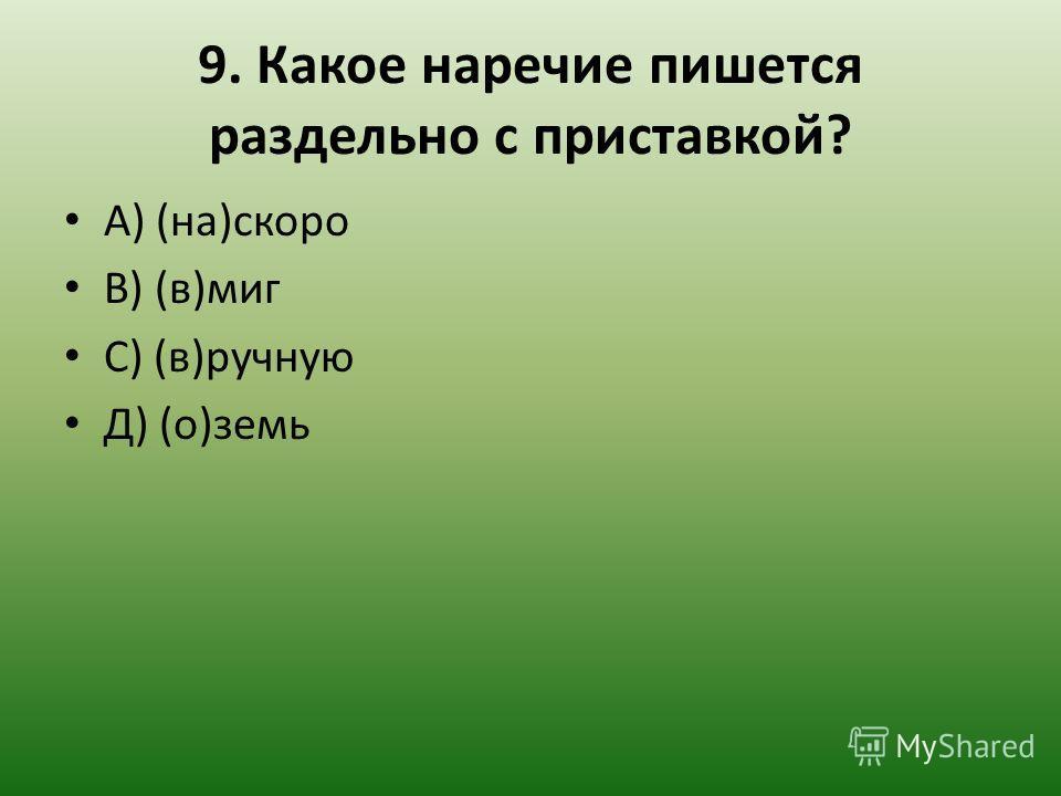 9. Какое наречие пишется раздельно с приставкой? А) (на)скоро В) (в)миг С) (в)ручную Д) (о)земь