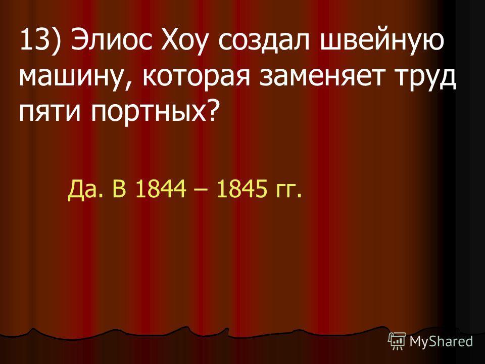 13) Элиос Хоу создал швейную машину, которая заменяет труд пяти портных? Да. В 1844 – 1845 гг.