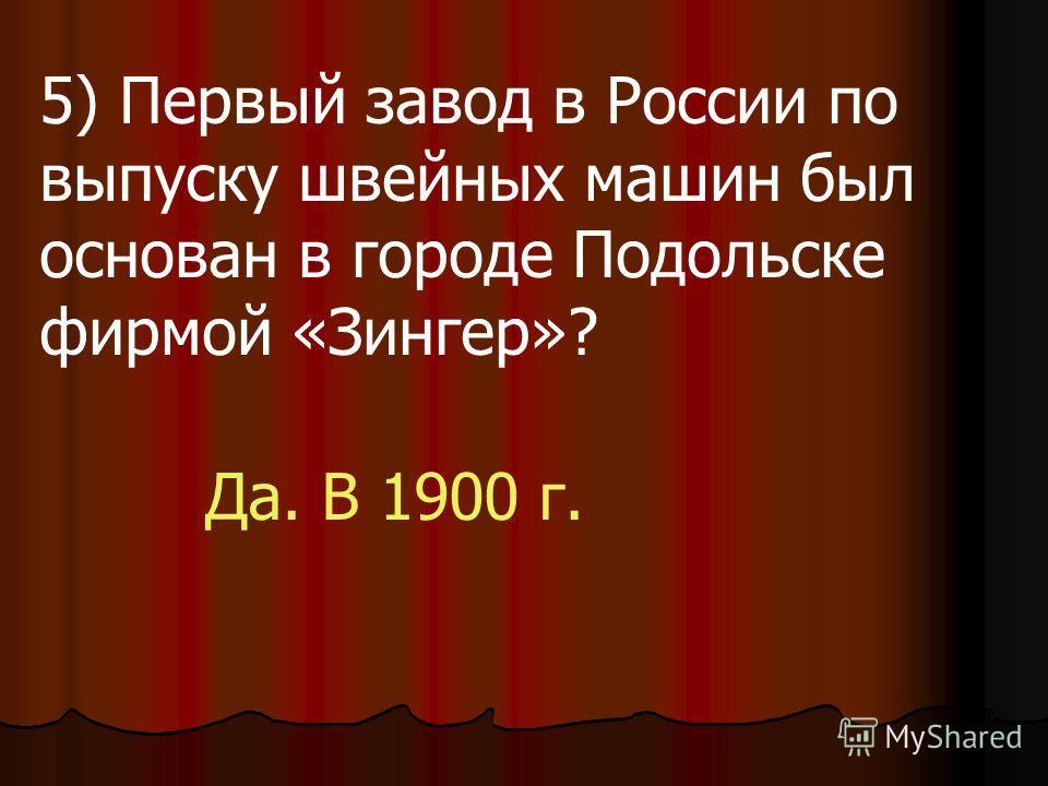 5) Первый завод в России по выпуску швейных машин был основан в городе Подольске фирмой «Зингер»? Да. В 1900 г.