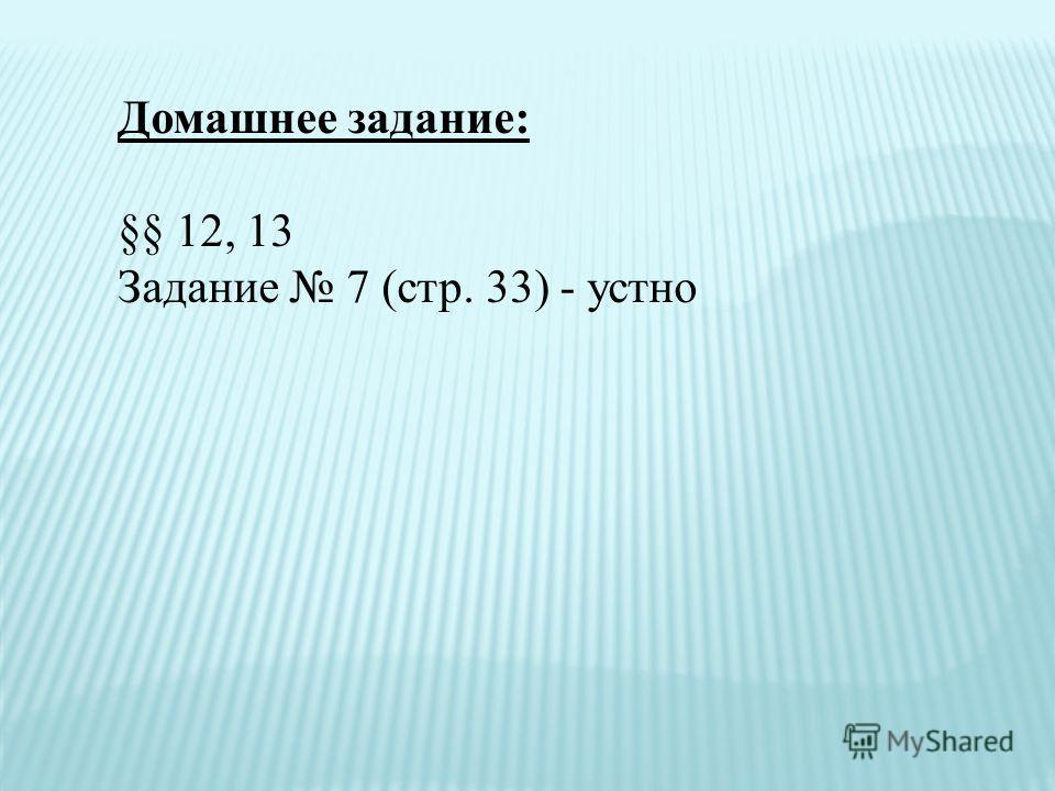 Домашнее задание: §§ 12, 13 Задание 7 (стр. 33) - устно