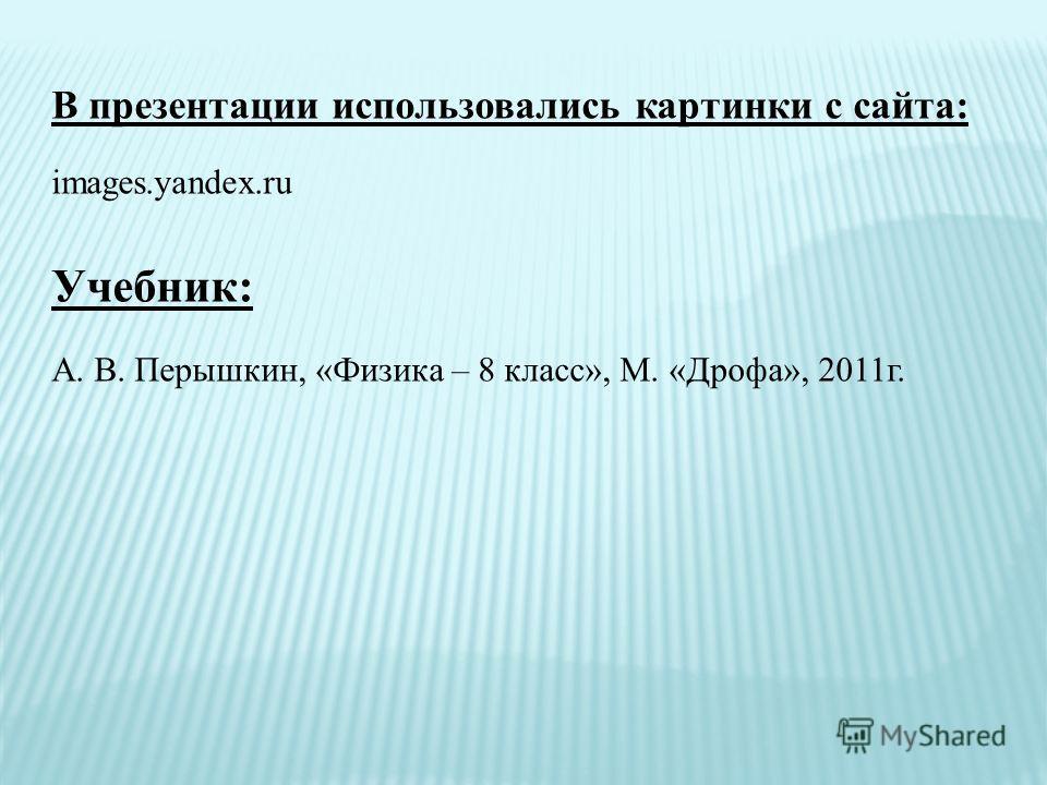 В презентации использовались картинки с сайта: images.yandex.ru Учебник: А. В. Перышкин, «Физика – 8 класс», М. «Дрофа», 2011г.