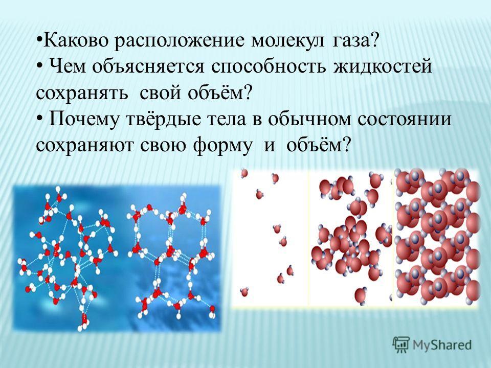 Каково расположение молекул газа? Чем объясняется способность жидкостей сохранять свой объём? Почему твёрдые тела в обычном состоянии сохраняют свою форму и объём?