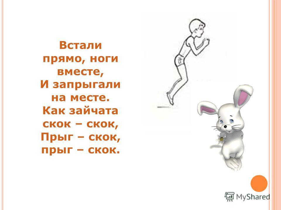 Встали прямо, ноги вместе, И запрыгали на месте. Как зайчата скок – скок, Прыг – скок, прыг – скок.