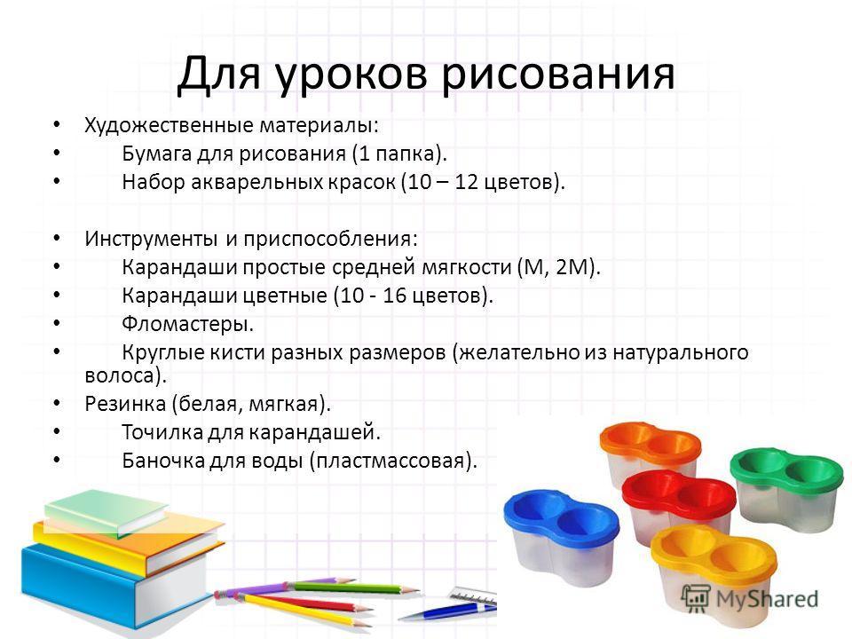 Для уроков рисования Художественные материалы: Бумага для рисования (1 папка). Набор акварельных красок (10 – 12 цветов). Инструменты и приспособления: Карандаши простые средней мягкости (М, 2М). Карандаши цветные (10 - 16 цветов). Фломастеры. Круглы