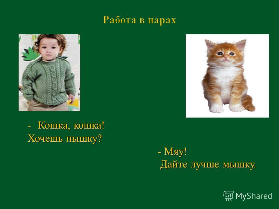 -Кошка, кошка! Хочешь пышку? - Мяу! - Мяу! Дайте лучше мышку. Дайте лучше мышку.