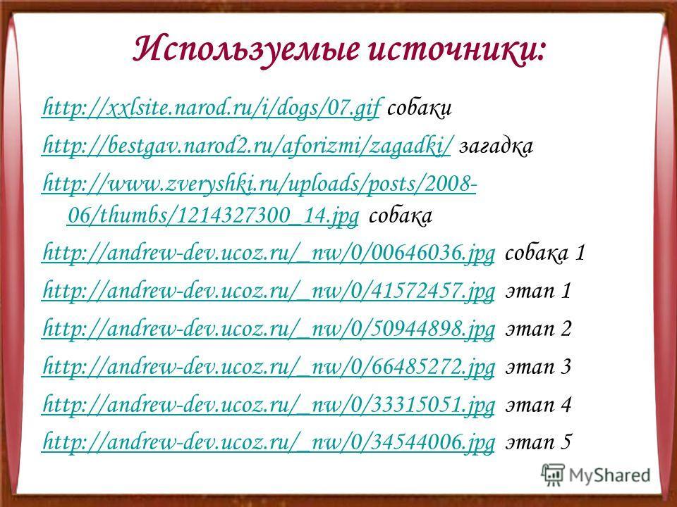 Используемые источники: http://xxlsite.narod.ru/i/dogs/07.gifhttp://xxlsite.narod.ru/i/dogs/07.gif собаки http://bestgav.narod2.ru/aforizmi/zagadki/http://bestgav.narod2.ru/aforizmi/zagadki/ загадка http://www.zveryshki.ru/uploads/posts/2008- 06/thum