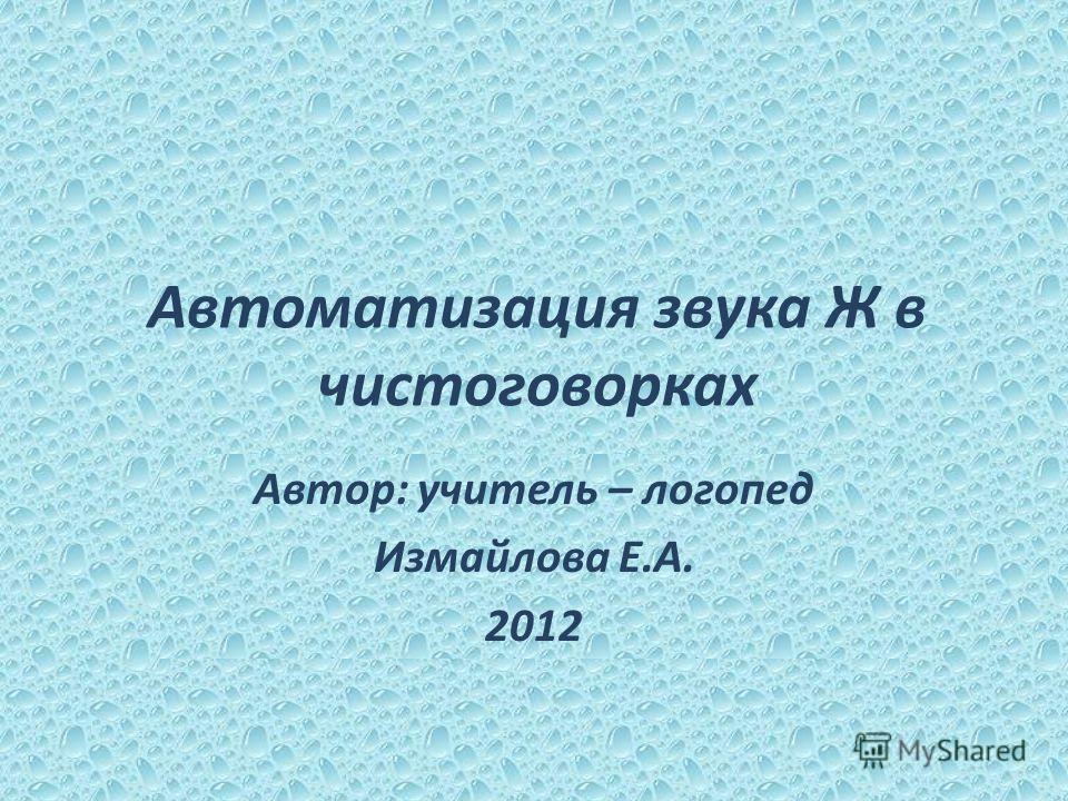 Автоматизация звука Ж в чистоговорках Автор: учитель – логопед Измайлова Е.А. 2012