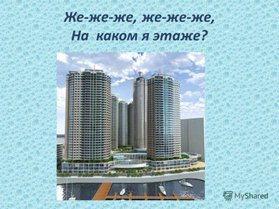 Же-же-же, же-же-же, На каком я этаже?