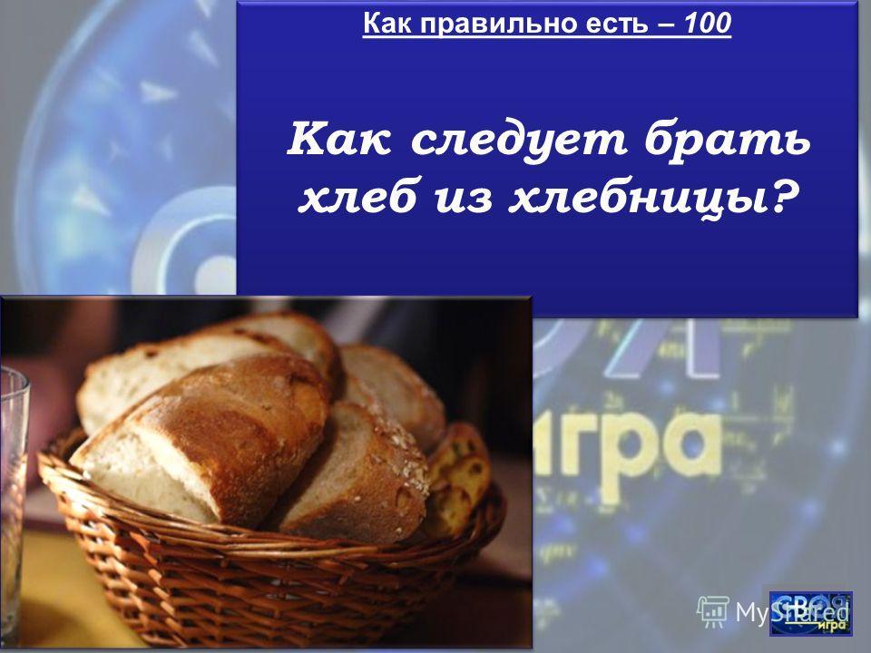 Как правильно есть – 100 Как следует брать хлеб из хлебницы? Как правильно есть – 100 Как следует брать хлеб из хлебницы?