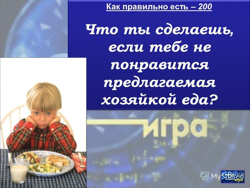 Как правильно есть – 200 Что ты сделаешь, если тебе не понравится предлагаемая хозяйкой еда? Как правильно есть – 200 Что ты сделаешь, если тебе не понравится предлагаемая хозяйкой еда?
