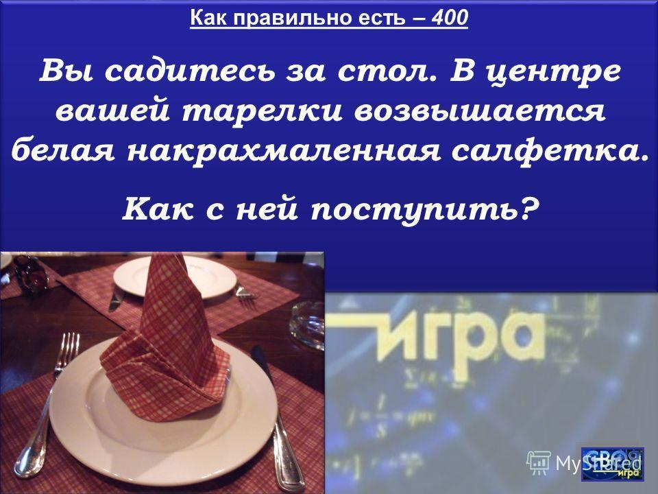 Как правильно есть – 400 Вы садитесь за стол. В центре вашей тарелки возвышается белая накрахмаленная салфетка. Как с ней поступить? Как правильно есть – 400 Вы садитесь за стол. В центре вашей тарелки возвышается белая накрахмаленная салфетка. Как с