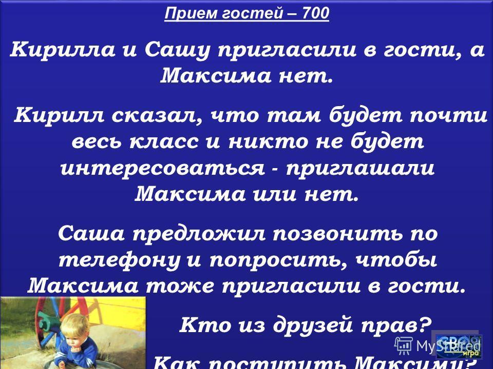 Прием гостей – 700 Кирилла и Сашу пригласили в гости, а Максима нет. Кирилл сказал, что там будет почти весь класс и никто не будет интересоваться - приглашали Максима или нет. Саша предложил позвонить по телефону и попросить, чтобы Максима тоже приг