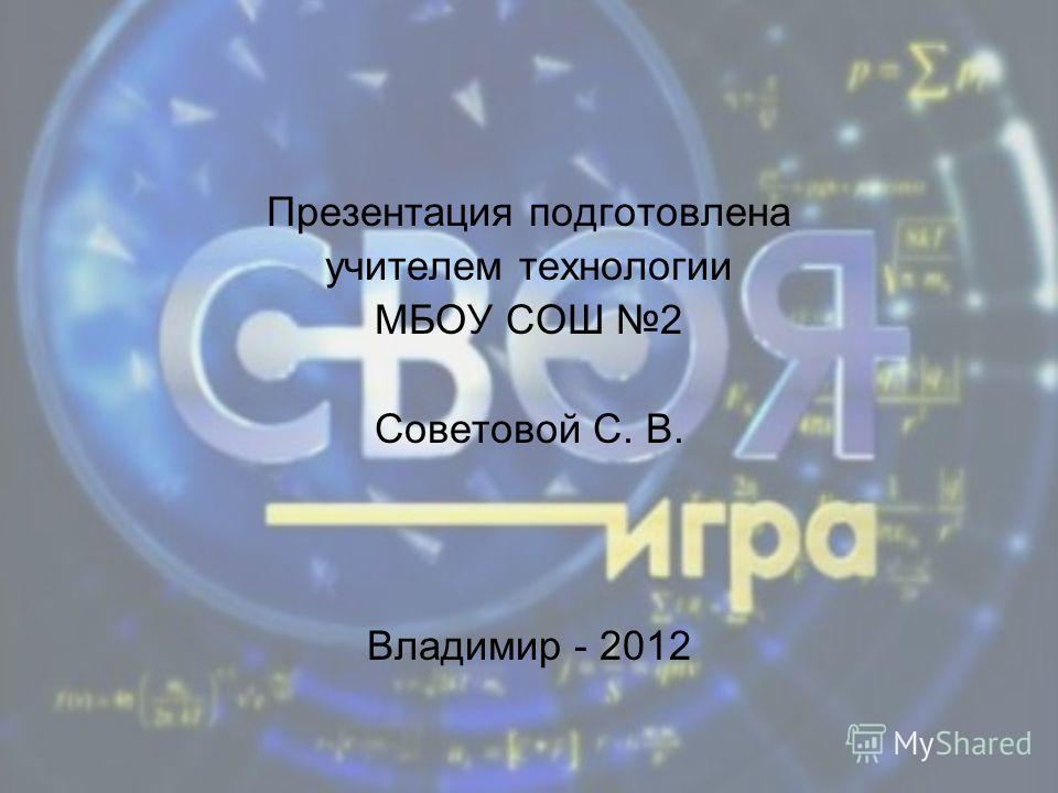 Презентация подготовлена учителем технологии МБОУ СОШ 2 Советовой С. В. Владимир - 2012