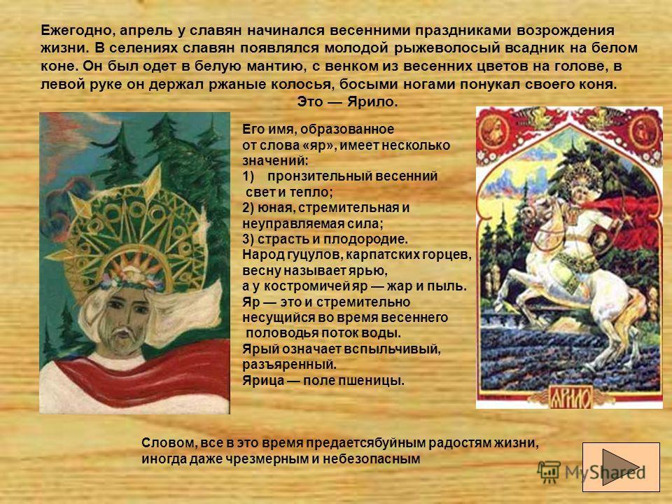 Ежегодно, апрель у славян начинался весенними праздниками возрождения жизни. В селениях славян появлялся молодой рыжеволосый всадник на белом коне. Он был одет в белую мантию, с венком из весенних цветов на голове, в левой руке он держал ржаные колос
