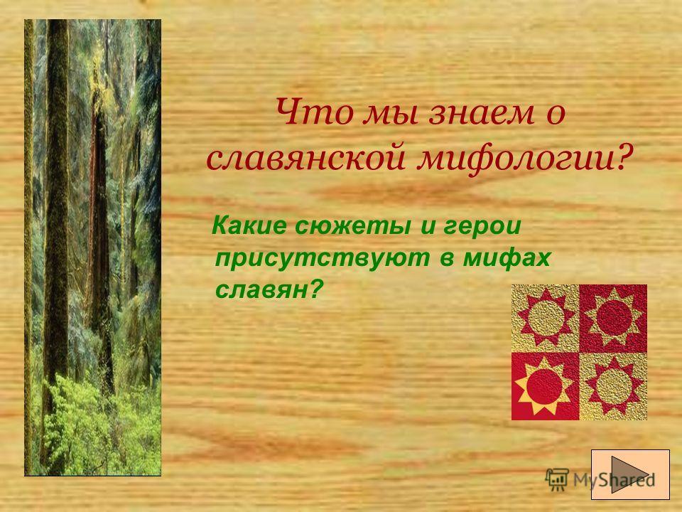 Что мы знаем о славянской мифологии? Какие сюжеты и герои присутствуют в мифах славян?