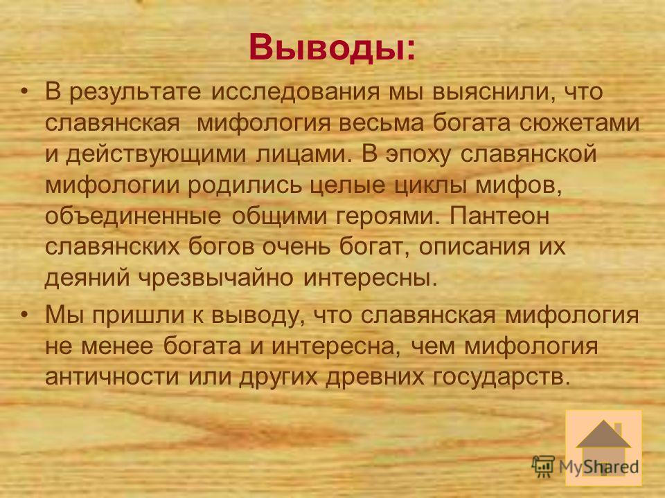 Выводы: В результате исследования мы выяснили, что славянская мифология весьма богата сюжетами и действующими лицами. В эпоху славянской мифологии родились целые циклы мифов, объединенные общими героями. Пантеон славянских богов очень богат, описания