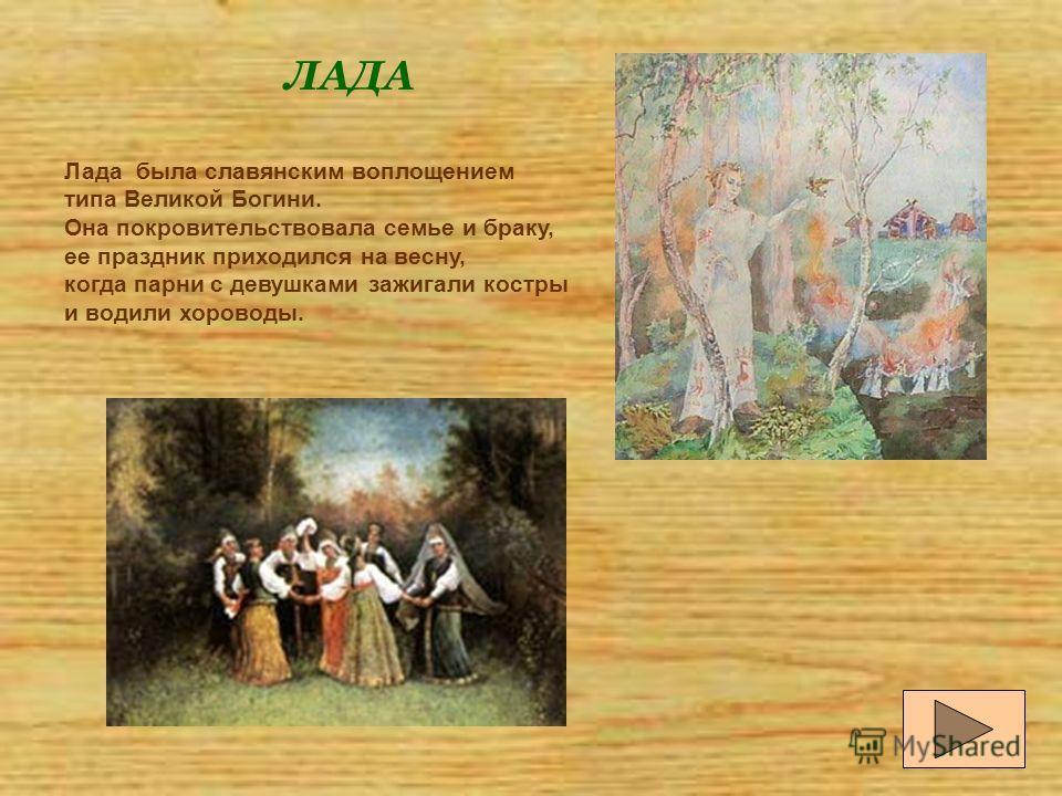 Лада была славянским воплощением типа Великой Богини. Она покровительствовала семье и браку, ее праздник приходился на весну, когда парни с девушками зажигали костры и водили хороводы. ЛАДА