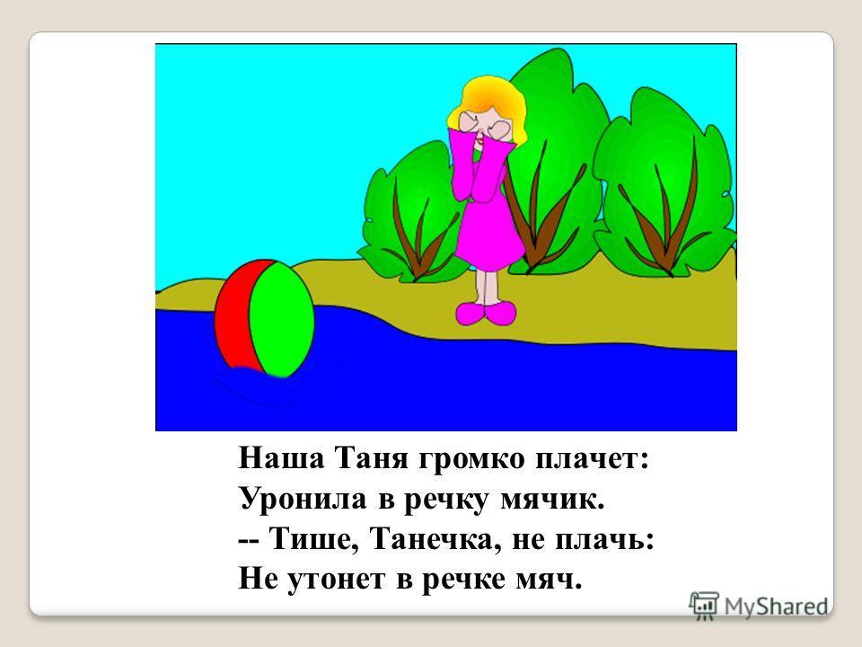 Наша Таня громко плачет: Уронила в речку мячик. -- Тише, Танечка, не плачь: Не утонет в речке мяч.