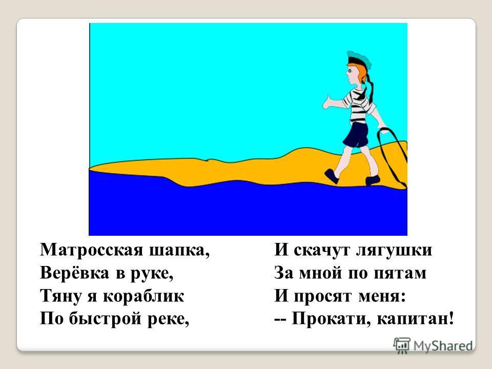 Матросская шапка, Верёвка в руке, Тяну я кораблик По быстрой реке, И скачут лягушки За мной по пятам И просят меня: -- Прокати, капитан!