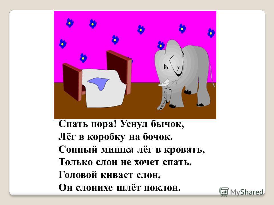 Спать пора! Уснул бычок, Лёг в коробку на бочок. Сонный мишка лёг в кровать, Только слон не хочет спать. Головой кивает слон, Он слонихе шлёт поклон.