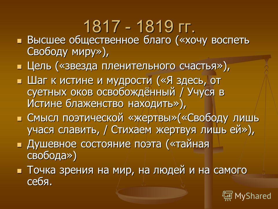 1817 - 1819 гг. Высшее общественное благо («хочу воспеть Свободу миру»), Высшее общественное благо («хочу воспеть Свободу миру»), Цель («звезда пленительного счастья»), Цель («звезда пленительного счастья»), Шаг к истине и мудрости («Я здесь, от сует