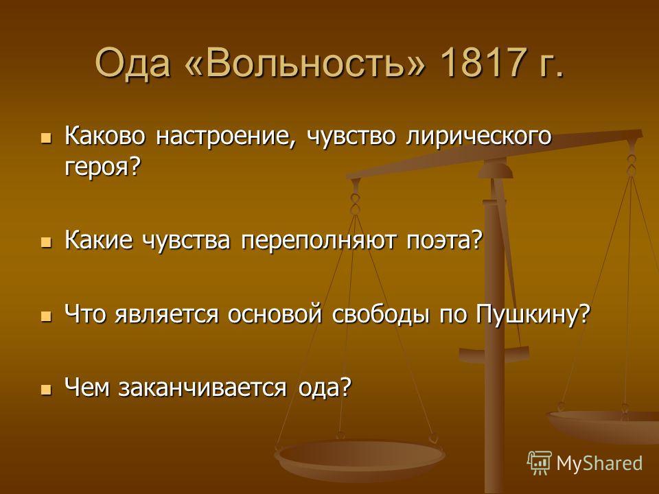 Ода «Вольность» 1817 г. Каково настроение, чувство лирического героя? Каково настроение, чувство лирического героя? Какие чувства переполняют поэта? Какие чувства переполняют поэта? Что является основой свободы по Пушкину? Что является основой свобод