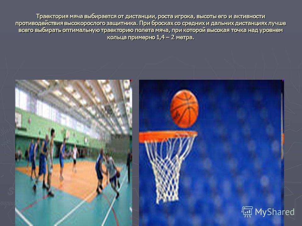 Траектория мяча выбирается от дистанции, роста игрока, высоты его и активности противодействия высокорослого защитника. При бросках со средних и дальних дистанциях лучше всего выбирать оптимальную траекторию полета мяча, при которой высокая точка над