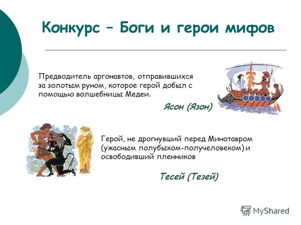 Конкурс – Боги и герои мифов Предводитель аргонавтов, отправившихся за золотым руном, которое герой добыл с помощью волшебницы Медеи. Ясон (Язон) Герой, не дрогнувший перед Минотавром (ужасным полубыком-получеловеком) и освободивший пленников Тесей (