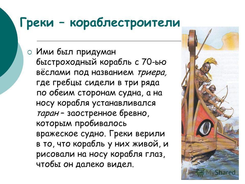 Греки – кораблестроители Ими был придуман быстроходный корабль с 70-ью вёслами под названием триера, где гребцы сидели в три ряда по обеим сторонам судна, а на носу корабля устанавливался таран – заостренное бревно, которым пробивалось вражеское судн