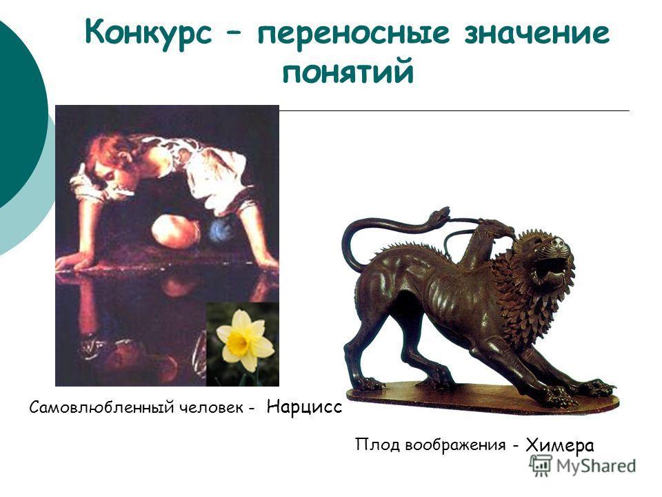 Самовлюбленный человек - Конкурс – переносные значение понятий Нарцисс Плод воображения - Химера