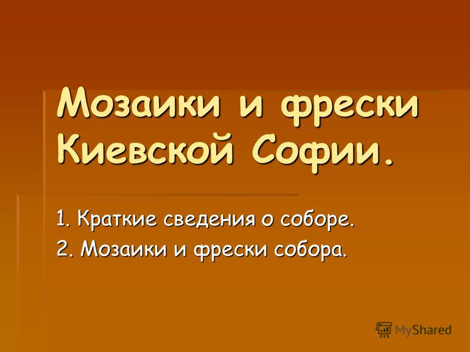 Мозаики и фрески Киевской Софии. 1. Краткие сведения о соборе. 2. Мозаики и фрески собора.
