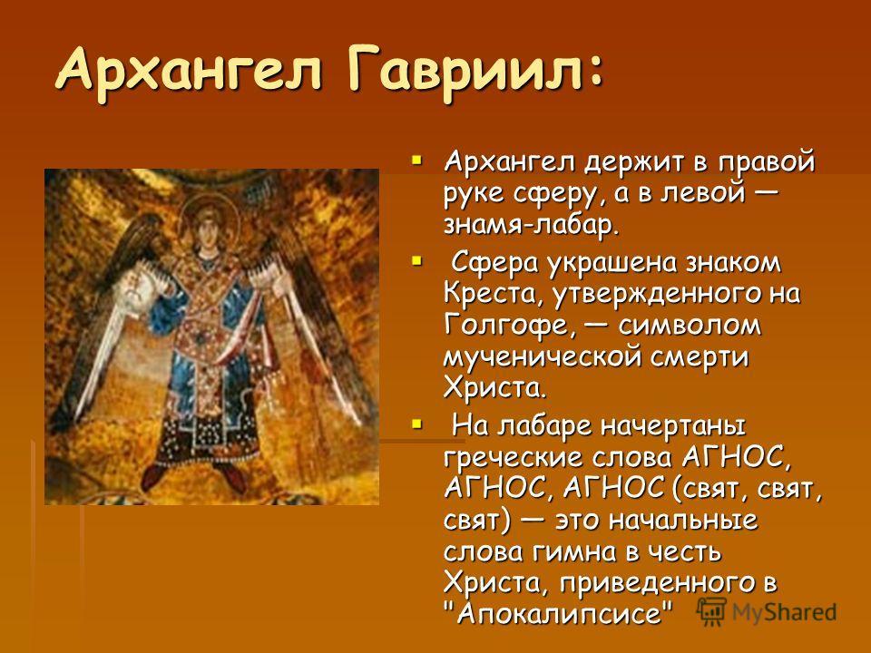 Архангел Гавриил: Архангел держит в правой руке сферу, а в левой знамя-лабар. Архангел держит в правой руке сферу, а в левой знамя-лабар. Сфера украшена знаком Креста, утвержденного на Голгофе, символом мученической смерти Христа. Сфера украшена знак