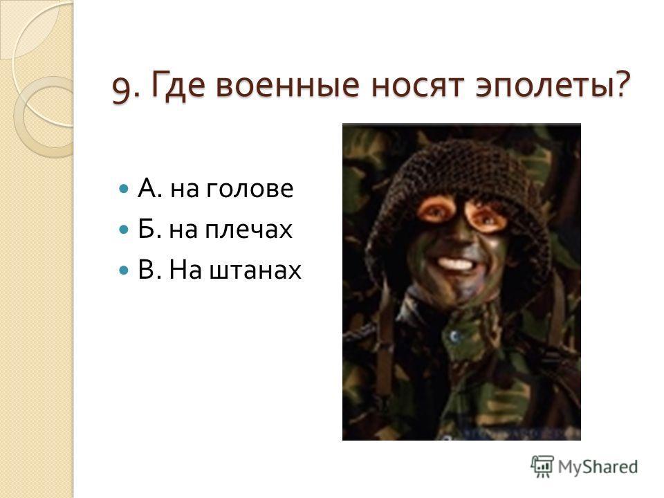 9. Где военные носят эполеты ? А. на голове Б. на плечах В. На штанах